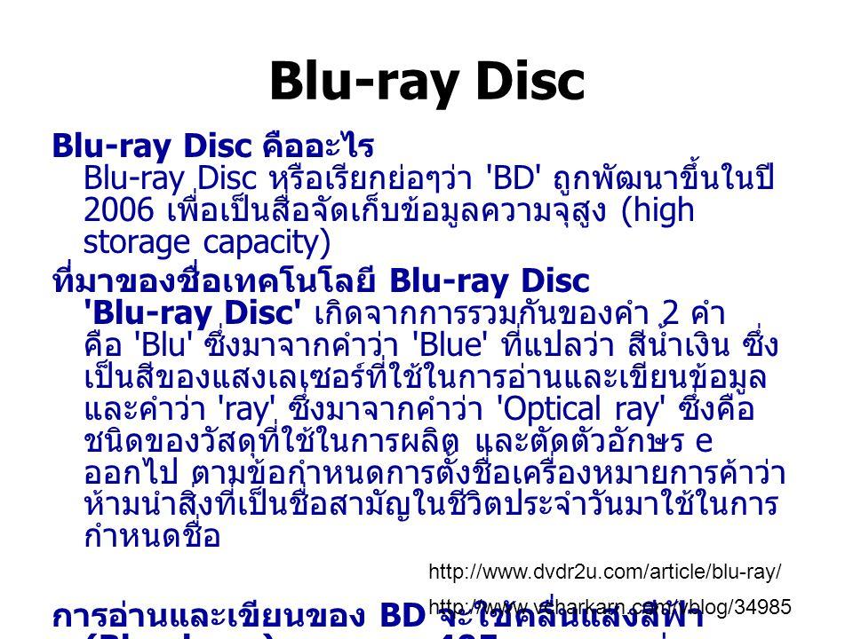 Blu-ray Disc Blu-ray Disc คืออะไร Blu-ray Disc หรือเรียกย่อๆว่า 'BD' ถูกพัฒนาขึ้นในปี 2006 เพื่อเป็นสื่อจัดเก็บข้อมูลความจุสูง (high storage capacity)
