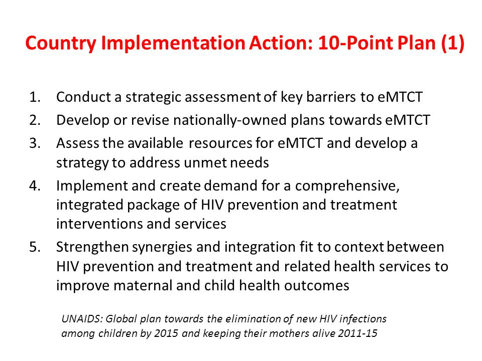 Country Implementation Action: 10-Point Plan (1) 1.Conduct a strategic assessment of key barriers to eMTCT 2.Develop or revise nationally-owned plans