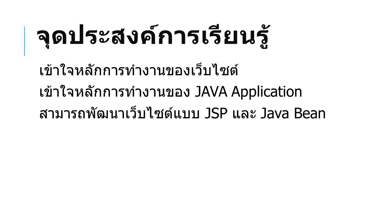 จุดประสงค์การเรียนรู้ เข้าใจหลักการทำงานของเว็บไซต์ เข้าใจหลักการทำงานของ JAVA Application สามารถพัฒนาเว็บไซต์แบบ JSP และ Java Bean