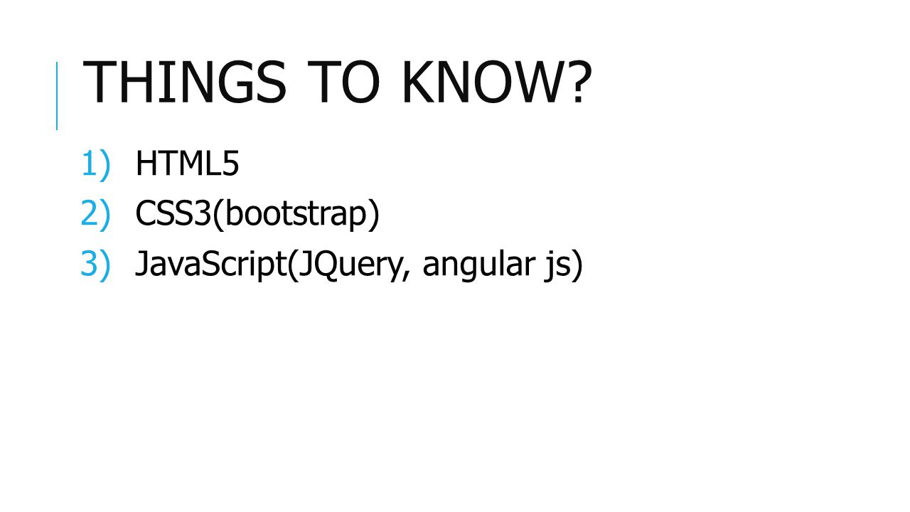 THINGS TO KNOW 1)HTML5 2)CSS3(bootstrap) 3)JavaScript(JQuery, angular js)