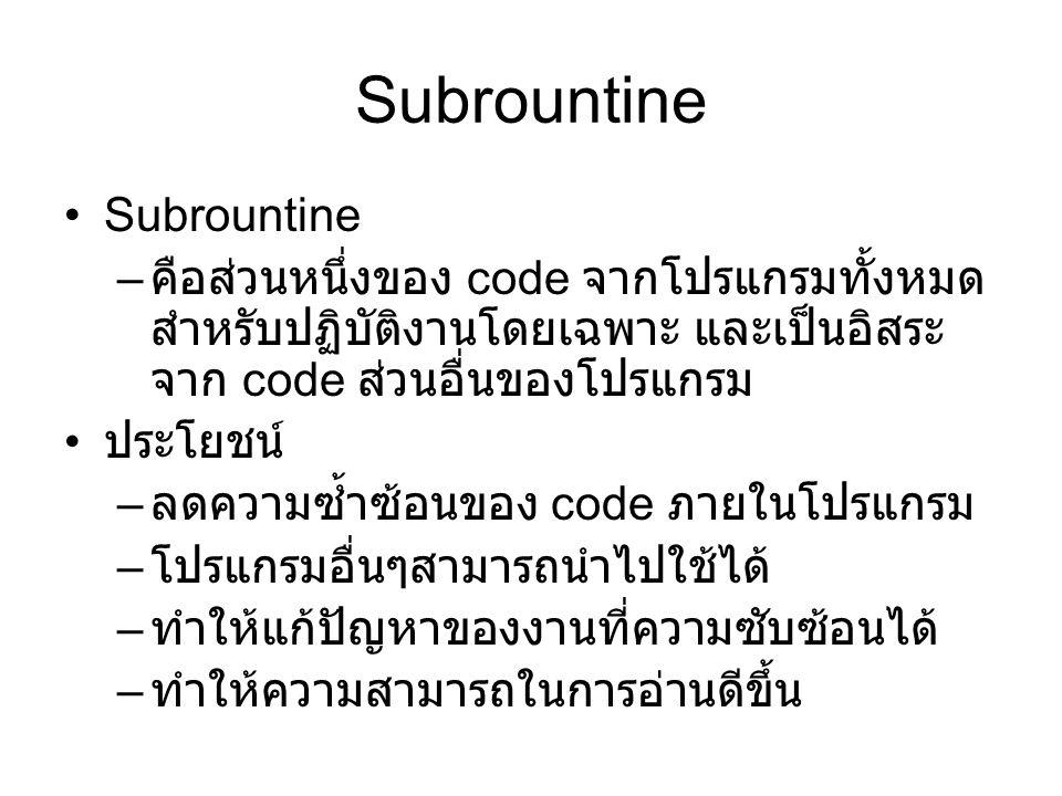 Subrountine – คือส่วนหนึ่งของ code จากโปรแกรมทั้งหมด สำหรับปฏิบัติงานโดยเฉพาะ และเป็นอิสระ จาก code ส่วนอื่นของโปรแกรม ประโยชน์ – ลดความซ้ำซ้อนของ code ภายในโปรแกรม – โปรแกรมอื่นๆสามารถนำไปใช้ได้ – ทำให้แก้ปัญหาของงานที่ความซับซ้อนได้ – ทำให้ความสามารถในการอ่านดีขึ้น