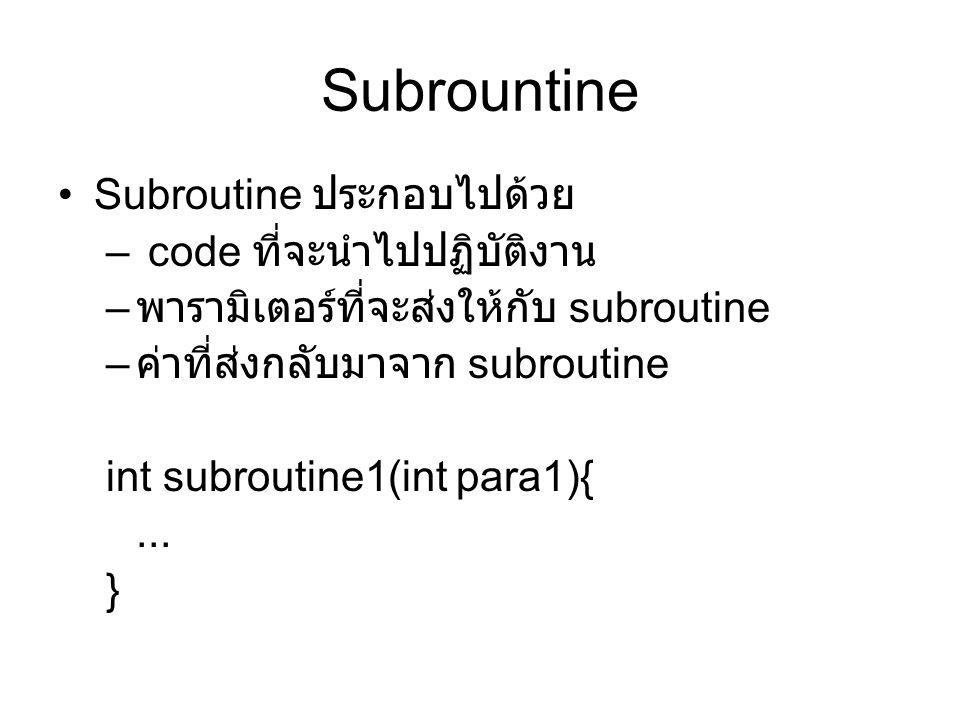 Subrountine Subroutine ประกอบไปด้วย – code ที่จะนำไปปฏิบัติงาน – พารามิเตอร์ที่จะส่งให้กับ subroutine – ค่าที่ส่งกลับมาจาก subroutine int subroutine1(int para1){...