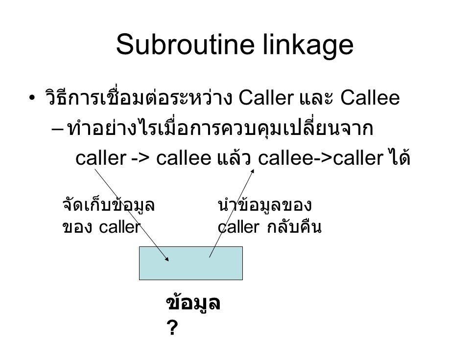 Subroutine linkage วิธีการเชื่อมต่อระหว่าง Caller และ Callee – ทำอย่างไรเมื่อการควบคุมเปลี่ยนจาก caller -> callee แล้ว callee->caller ได้ จัดเก็บข้อมูล ของ caller นำข้อมูลของ caller กลับคืน ข้อมูล