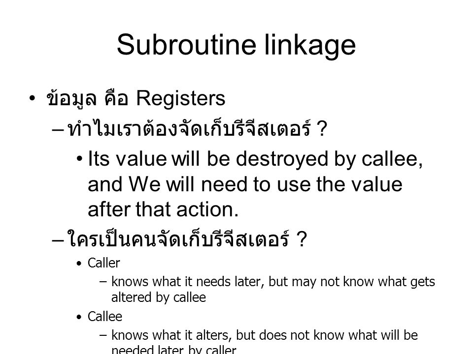 Subroutine linkage ข้อมูล คือ Registers – ทำไมเราต้องจัดเก็บรีจีสเตอร์ ? Its value will be destroyed by callee, and We will need to use the value afte