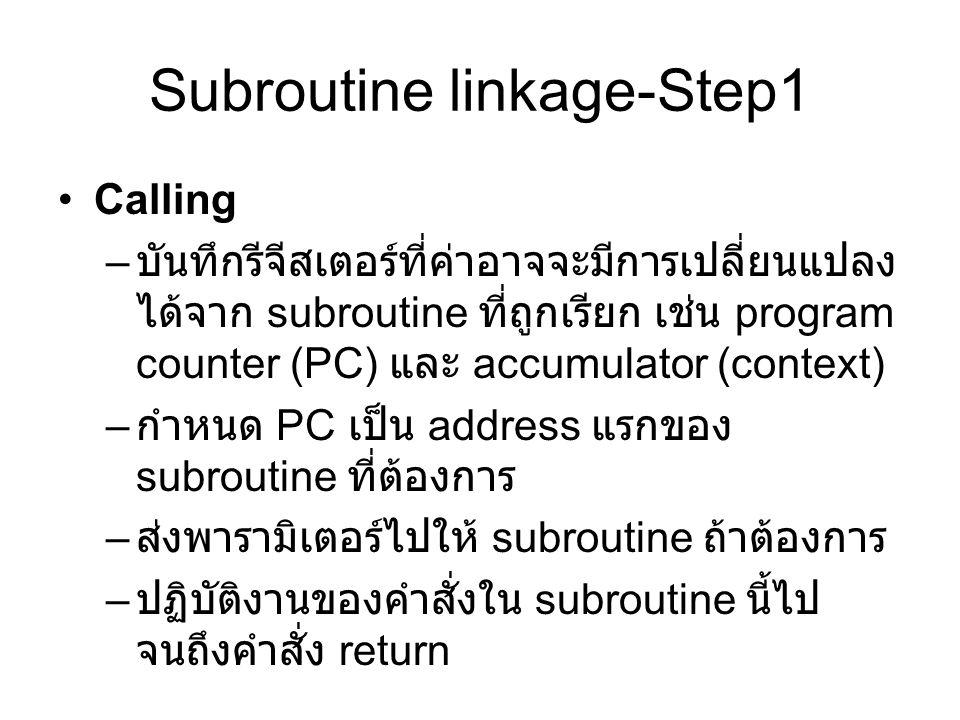 Subroutine linkage-Step1 Calling – บันทึกรีจีสเตอร์ที่ค่าอาจจะมีการเปลี่ยนแปลง ได้จาก subroutine ที่ถูกเรียก เช่น program counter (PC) และ accumulator (context) – กำหนด PC เป็น address แรกของ subroutine ที่ต้องการ – ส่งพารามิเตอร์ไปให้ subroutine ถ้าต้องการ – ปฏิบัติงานของคำสั่งใน subroutine นี้ไป จนถึงคำสั่ง return