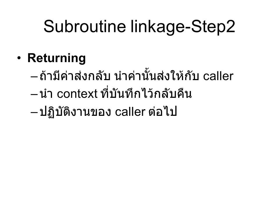 Subroutine linkage-Step2 Returning – ถ้ามีค่าส่งกลับ นำค่านั้นส่งให้กับ caller – นำ context ที่บันทึกไว้กลับคืน – ปฏิบัติงานของ caller ต่อไป