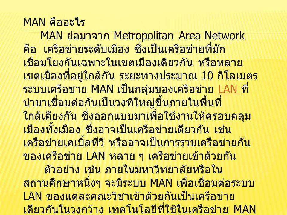 MAN คืออะไร MAN ย่อมาจาก Metropolitan Area Network คือ เครือข่ายระดับเมือง ซึ่งเป็นเครือข่ายที่มัก เชื่อมโยงกันเฉพาะในเขตเมืองเดียวกัน หรือหลาย เขตเมื