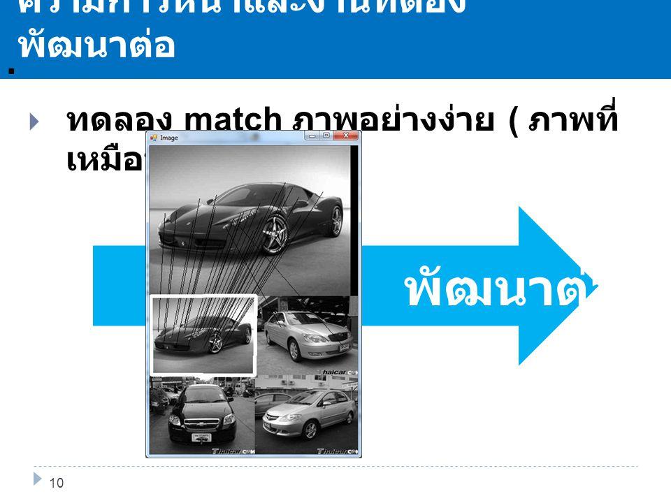 พัฒนาต่อ. 11 ความก้าวหน้าและงานที่ต้อง พัฒนาต่อ 10  ทดลอง match ภาพอย่างง่าย ( ภาพที่ เหมือนกัน )