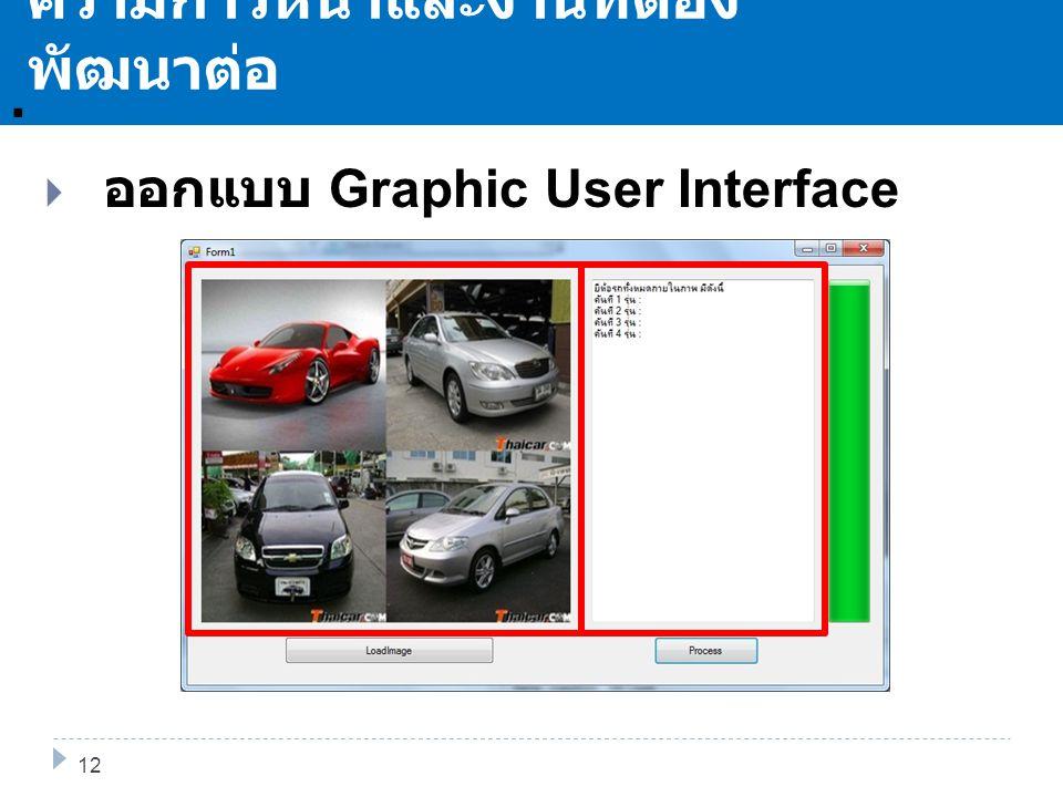 . ความก้าวหน้าและงานที่ต้อง พัฒนาต่อ 13 12  ออกแบบ Graphic User Interface