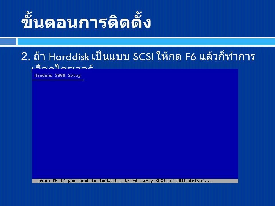 ขั้นตอนการติดตั้ง 2. ถ้า Harddisk เป็นแบบ SCSI ให้กด F6 แล้วก็ทำการ เลือกไดรเวอร์