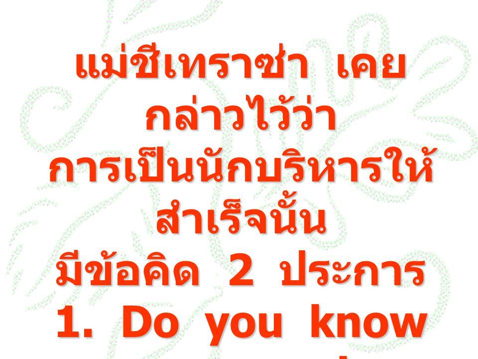 แม่ชีเทราซ่า เคย กล่าวไว้ว่า การเป็นนักบริหารให้ สำเร็จนั้น มีข้อคิด 2 ประการ 1. Do you know your people 2. Do you really love them