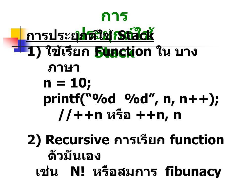 """การ ประยุกต์ใช้ Stack 1) ใช้เรียก Function ใน บาง ภาษา n = 10; printf(""""%d %d"""", n, n++); //++n หรือ ++n, n 2) Recursive การเรียก function ตัวมันเอง เช่"""
