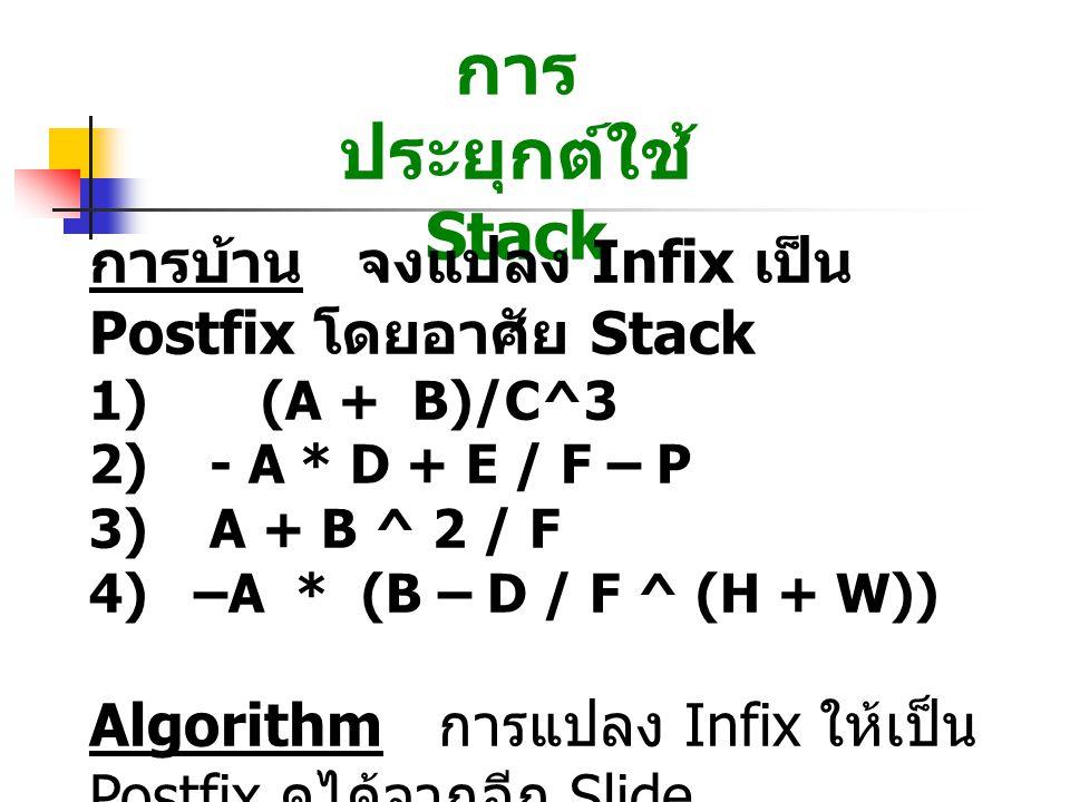 การ ประยุกต์ใช้ Stack การบ้าน จงแปลง Infix เป็น Postfix โดยอาศัย Stack 1) (A + B)/C^3 2) - A * D + E / F – P 3) A + B ^ 2 / F 4) –A * (B – D / F ^ (H + W)) Algorithm การแปลง Infix ให้เป็น Postfix ดูได้จากอีก Slide