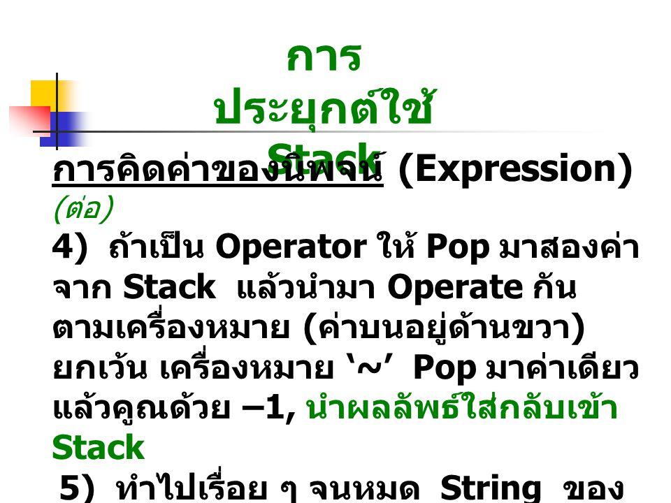 การ ประยุกต์ใช้ Stack การคิดค่าของนิพจน์ (Expression) ( ต่อ ) 4) ถ้าเป็น Operator ให้ Pop มาสองค่า จาก Stack แล้วนำมา Operate กัน ตามเครื่องหมาย ( ค่าบนอยู่ด้านขวา ) ยกเว้น เครื่องหมาย '~' Pop มาค่าเดียว แล้วคูณด้วย –1, นำผลลัพธ์ใส่กลับเข้า Stack 5) ทำไปเรื่อย ๆ จนหมด String ของ Postfix จะได้ผลลัพธ์ สุดท้าย ที่ก้น Stack
