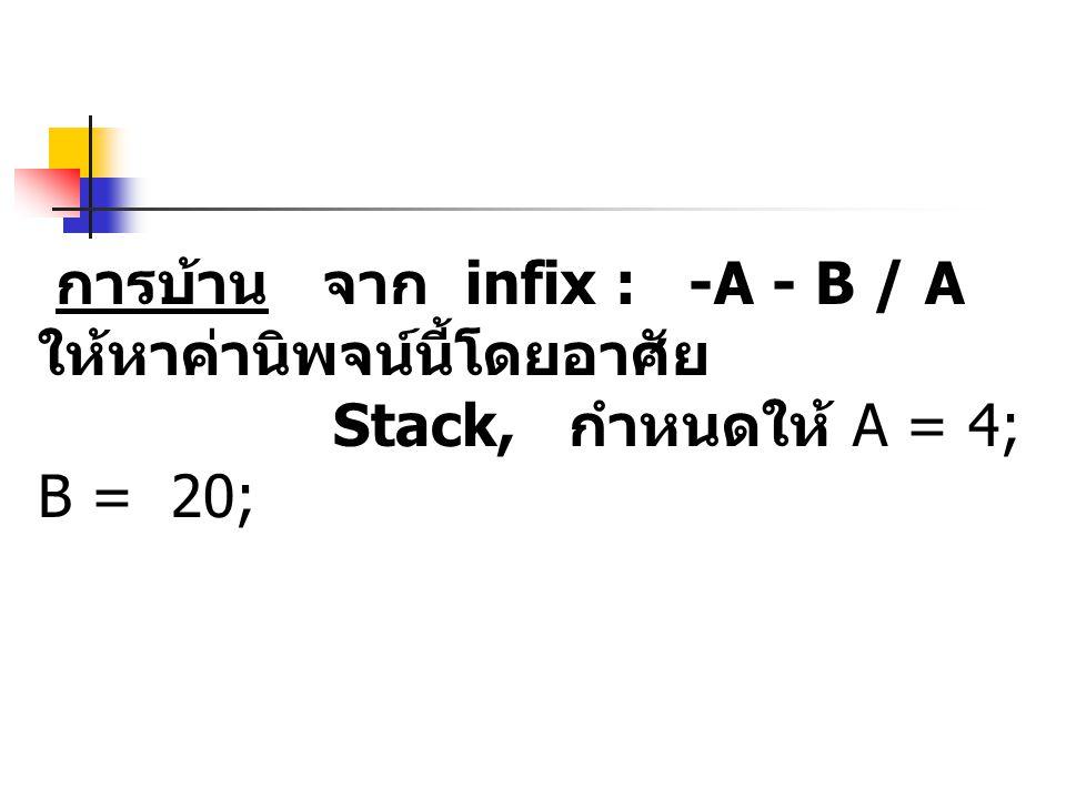 การบ้าน จาก infix : -A - B / A ให้หาค่านิพจน์นี้โดยอาศัย Stack, กำหนดให้ A = 4; B = 20;