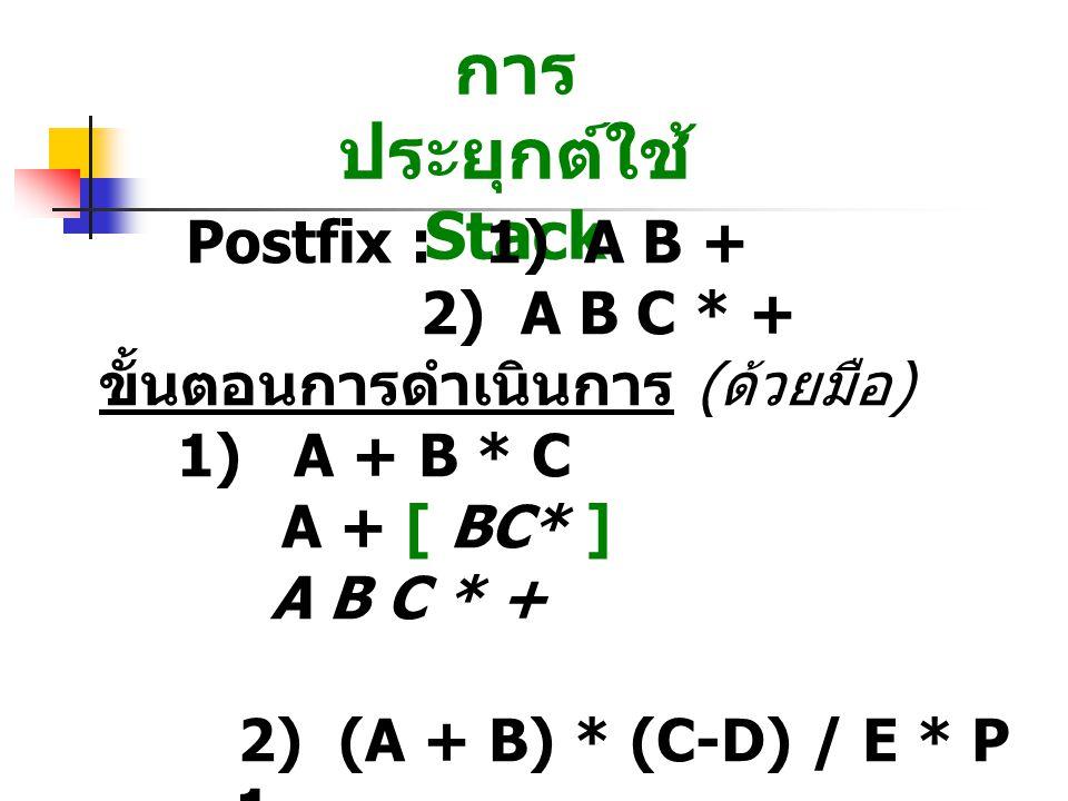 การ ประยุกต์ใช้ Stack Postfix : 1) A B + 2) A B C * + ขั้นตอนการดำเนินการ ( ด้วยมือ ) 1) A + B * C A + [ BC* ] A B C * + 2) (A + B) * (C-D) / E * P – 1 [ AB+ ] * [ CD- ] / E * P – 1