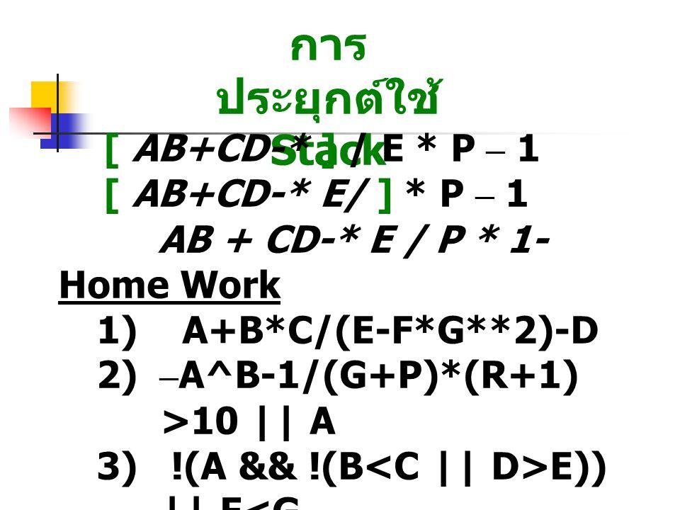 การ ประยุกต์ใช้ Stack [ AB+CD-* ] / E * P – 1 [ AB+CD-* E/ ] * P – 1 AB + CD-* E / P * 1- Home Work 1) A+B*C/(E-F*G**2)-D 2) – A^B-1/(G+P)*(R+1) >10 || A 3) !(A && !(B E)) || F<G