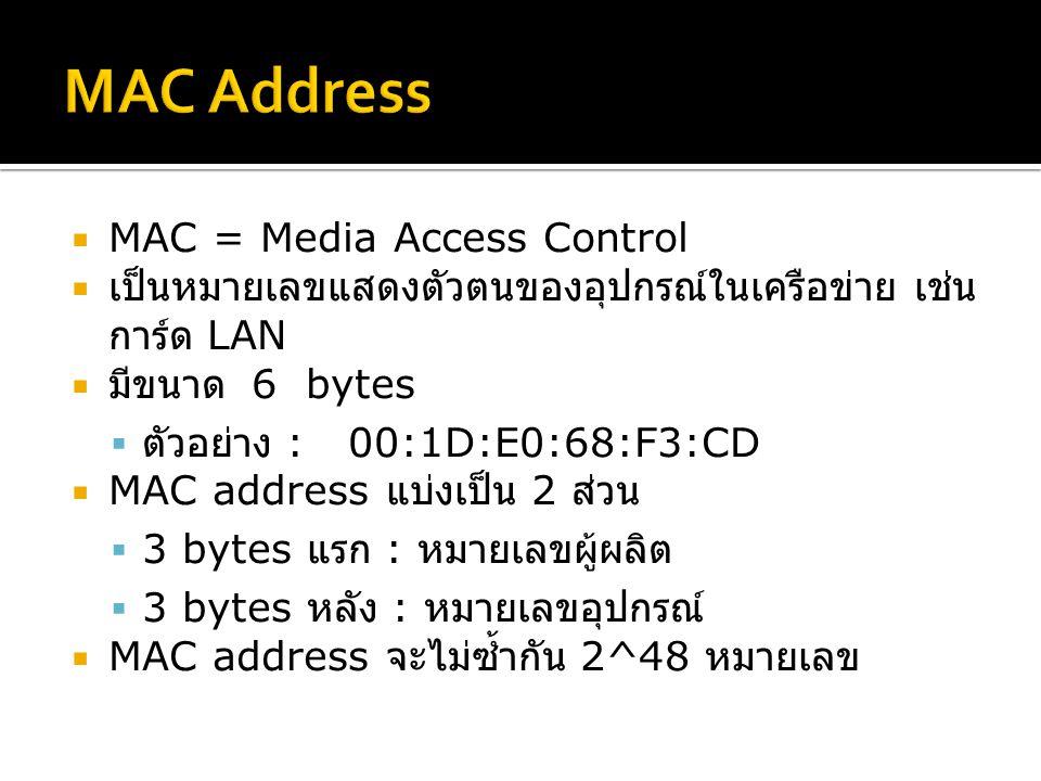 MAC = Media Access Control  เป็นหมายเลขแสดงตัวตนของอุปกรณ์ในเครือข่าย เช่น การ์ด LAN  มีขนาด 6 bytes  ตัวอย่าง : 00:1D:E0:68:F3:CD  MAC address แบ่งเป็น 2 ส่วน  3 bytes แรก : หมายเลขผู้ผลิต  3 bytes หลัง : หมายเลขอุปกรณ์  MAC address จะไม่ซ้ำกัน 2^48 หมายเลข