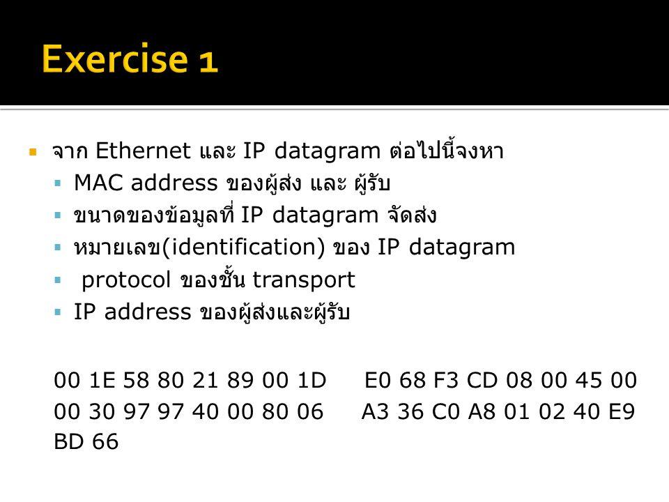  จาก Ethernet และ IP datagram ต่อไปนี้จงหา  MAC address ของผู้ส่ง และ ผู้รับ  ขนาดของข้อมูลที่ IP datagram จัดส่ง  หมายเลข (identification) ของ IP datagram  protocol ของชั้น transport  IP address ของผู้ส่งและผู้รับ 00 1E 58 80 21 89 00 1D E0 68 F3 CD 08 00 45 00 00 30 97 97 40 00 80 06 A3 36 C0 A8 01 02 40 E9 BD 66