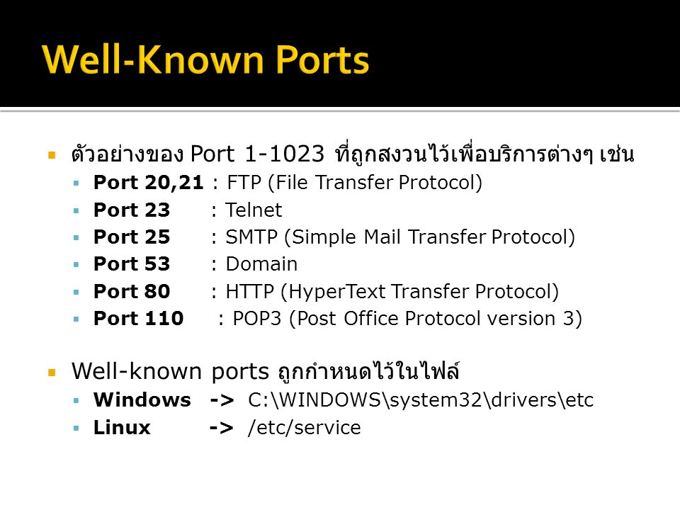  ตัวอย่างของ Port 1-1023 ที่ถูกสงวนไว้เพื่อบริการต่างๆ เช่น  Port 20,21 : FTP (File Transfer Protocol)  Port 23 : Telnet  Port 25 : SMTP (Simple Mail Transfer Protocol)  Port 53 : Domain  Port 80 : HTTP (HyperText Transfer Protocol)  Port 110 : POP3 (Post Office Protocol version 3)  Well-known ports ถูกกำหนดไว้ในไฟล์  Windows -> C:\WINDOWS\system32\drivers\etc  Linux -> /etc/service