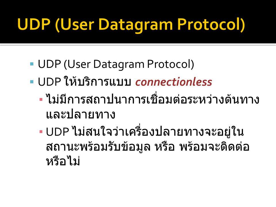  UDP (User Datagram Protocol)  UDP ให้บริการแบบ connectionless ▪ ไม่มีการสถาปนาการเชื่อมต่อระหว่างต้นทาง และปลายทาง ▪ UDP ไม่สนใจว่าเครื่องปลายทางจะอยู่ใน สถานะพร้อมรับข้อมูล หรือ พร้อมจะติดต่อ หรือไม่