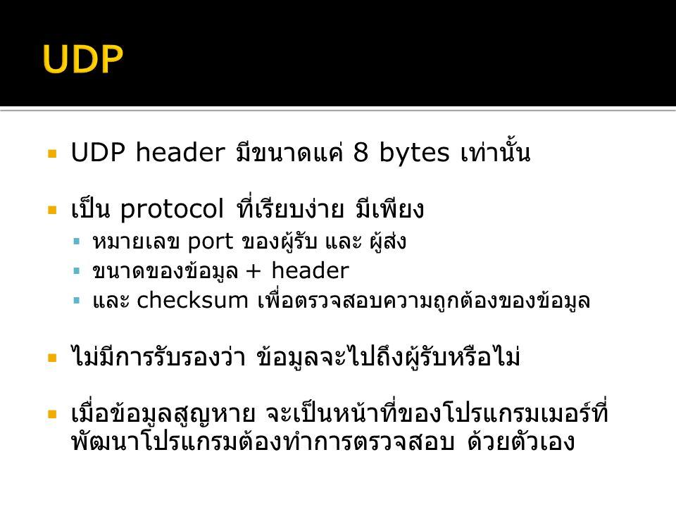  UDP header มีขนาดแค่ 8 bytes เท่านั้น  เป็น protocol ที่เรียบง่าย มีเพียง  หมายเลข port ของผู้รับ และ ผู้ส่ง  ขนาดของข้อมูล + header  และ checksum เพื่อตรวจสอบความถูกต้องของข้อมูล  ไม่มีการรับรองว่า ข้อมูลจะไปถึงผู้รับหรือไม่  เมื่อข้อมูลสูญหาย จะเป็นหน้าที่ของโปรแกรมเมอร์ที่ พัฒนาโปรแกรมต้องทำการตรวจสอบ ด้วยตัวเอง