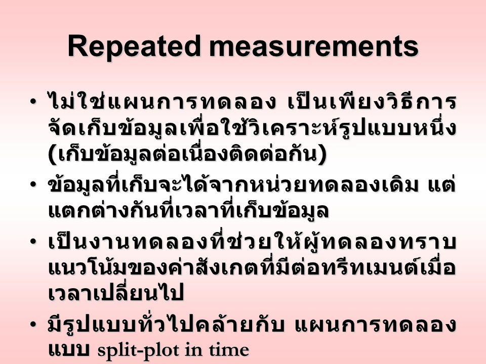 Repeated measurements ไม่ใช่แผนการทดลอง เป็นเพียงวิธีการ จัดเก็บข้อมูลเพื่อใช้วิเคราะห์รูปแบบหนึ่ง ( เก็บข้อมูลต่อเนื่องติดต่อกัน ) ไม่ใช่แผนการทดลอง