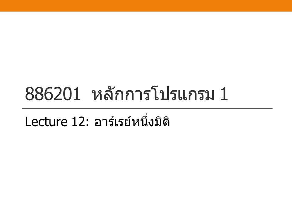 886201 หลักการโปรแกรม 1 Lecture 12: อาร์เรย์หนึ่งมิติ