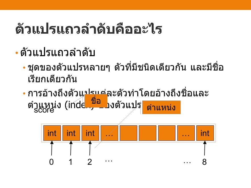 ตัวแปรแถวลำดับคืออะไร ตัวแปรแถวลำดับ ชุดของตัวแปรหลายๆ ตัวที่มีชนิดเดียวกัน และมีชื่อ เรียกเดียวกัน การอ้างถึงตัวแปรแต่ละตัวทำโดยอ้างถึงชื่อและ ตำแหน่ง (index) ของตัวแปร int … … score ชื่อ 012 … 8 … ตำแหน่ง