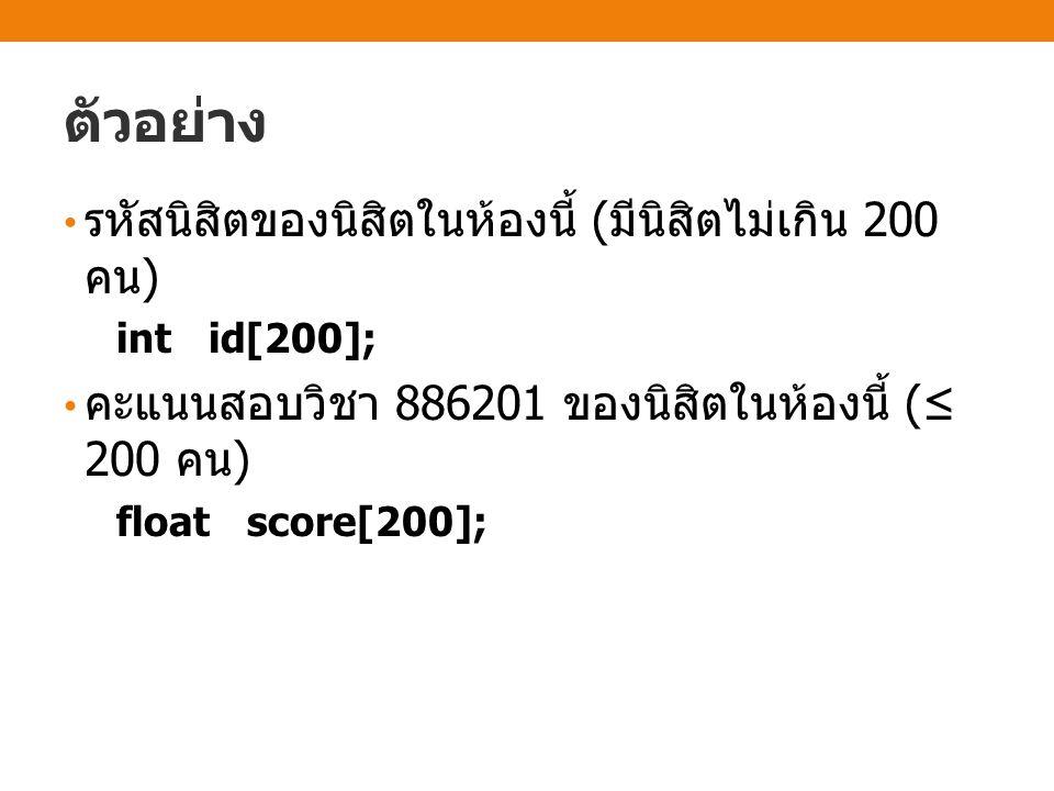 ตัวอย่าง รหัสนิสิตของนิสิตในห้องนี้ ( มีนิสิตไม่เกิน 200 คน ) int id[200]; คะแนนสอบวิชา 886201 ของนิสิตในห้องนี้ (≤ 200 คน ) float score[200];