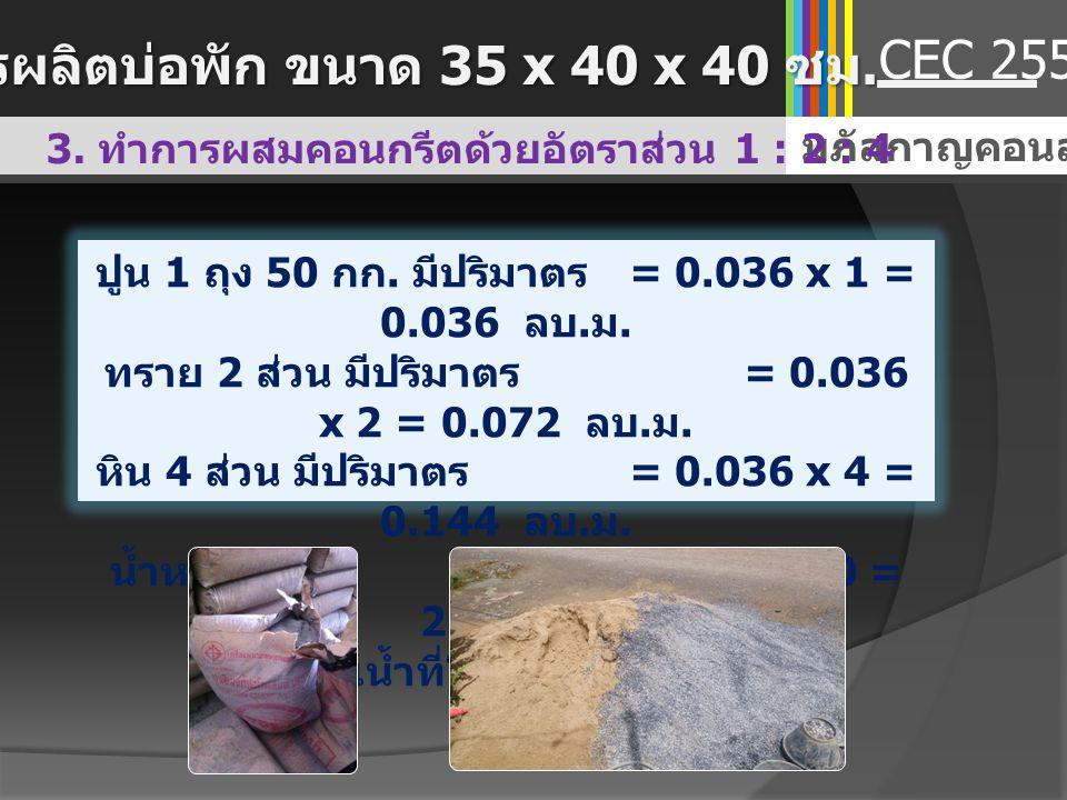 มภัสกาญคอนสตรัคชั่น 3. ทำการผสมคอนกรีตด้วยอัตราส่วน 1 : 2 : 4 CEC 2557 ปูน 1 ถุง 50 กก. มีปริมาตร = 0.036 x 1 = 0.036 ลบ. ม. ทราย 2 ส่วน มีปริมาตร = 0