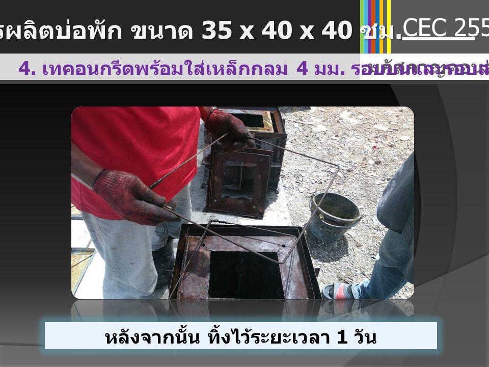 รายการ ( บ่อพัก + ฝาบ่อพัก ) จำนวน เงิน ( บาท ) ค่าแบบบ่อพักเหล็ก 1 ชุด 5000 บาท สมมติช่วง ระยะเวลา 5 ปี ทำได้ประมาณ 5000 บ่อ คิดเป็นต้นทุน ต่อบ่อ 5000/5000 = 1 บาท 1.00 ปูน ( ใช้ปูนซีเมนต์ถุงที่แตก ) ทราย หิน ต่อบ่อพัก 1 ชุด 22.31 ค่าแรง ต่อบ่อพัก 1 ชุด (45 นาที ) 22.50 ค่าเหล็กเสริม ( ใช้เศษเหล็กไวเมทที่เหลือจากการเท พื้นชั้น 1) - ค่าน้ำมันทาแบบ ต่อบ่อพัก 1 ชุด 5.00 รวมต้นทุน / บ่อพัก 1 บ่อ 50.81 ตารางต้นทุนใน การผลิต CEC 2557 การเปรียบเทียบต้นทุนในการผลิต