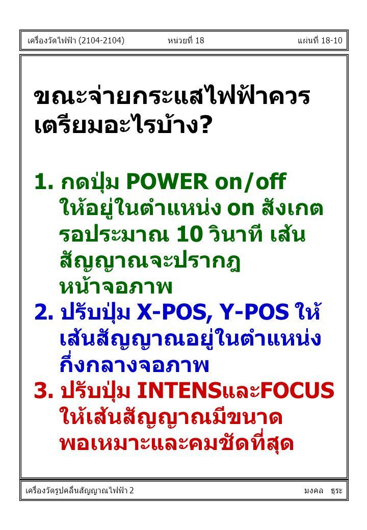 แผ่นที่ 18-10หน่วยที่ 18 ขณะจ่ายกระแสไฟฟ้าควร เตรียมอะไรบ้าง? 1. กดปุ่ม POWER on/off ให้อยู่ในตำแหน่ง on สังเกต รอประมาณ 10 วินาที เส้น สัญญาณจะปรากฎ