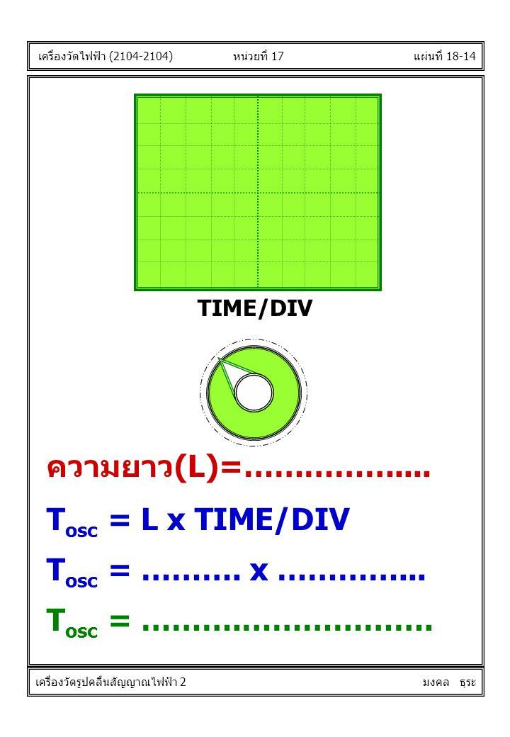 แผ่นที่ 18-14 T osc = L x TIME/DIV TIME/DIV หน่วยที่ 17 ความยาว(L)=…………….... T osc = ………. x …………... T osc = ……….………………. เครื่องวัดไฟฟ้า (2104-2104) เค
