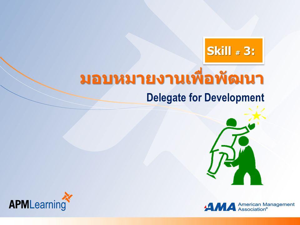 Skill # 3: Delegate for Development มอบหมายงานเพื่อพัฒนา มอบหมายงานเพื่อพัฒนา