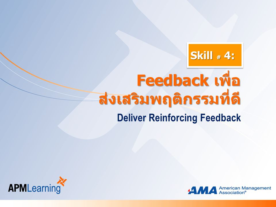 Skill # 4: Deliver Reinforcing Feedback Feedback เพื่อ Feedback เพื่อส่งเสริมพฤติกรรมที่ดี
