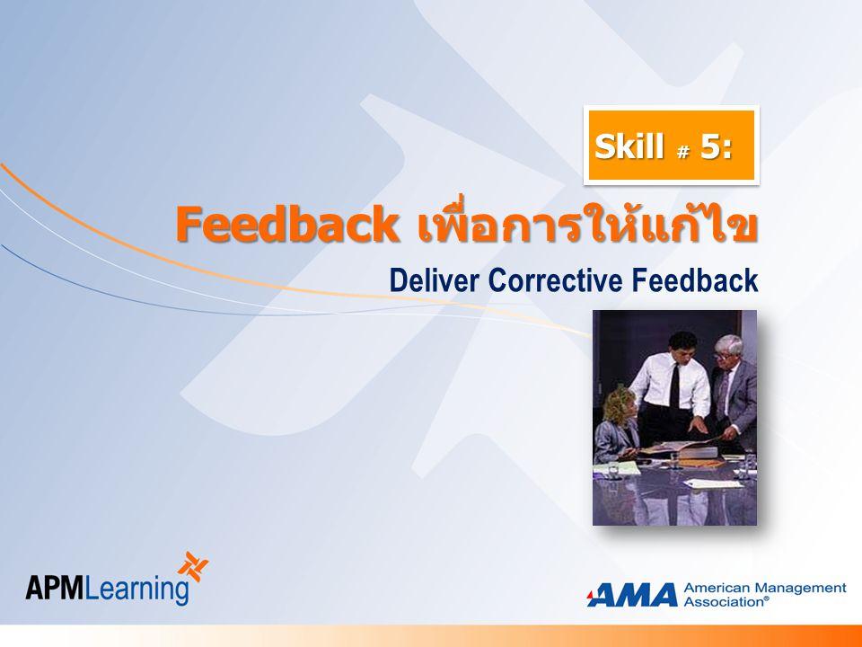 Skill # 5: Deliver Corrective Feedback Feedback เพื่อการให้แก้ไข Feedback เพื่อการให้แก้ไข