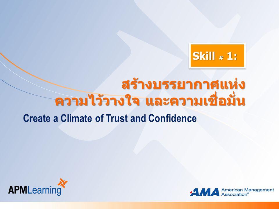 Skill # 1: Create a Climate of Trust and Confidence สร้างบรรยากาศแห่ง สร้างบรรยากาศแห่ง ความไว้วางใจ และความเชื่อมั่น