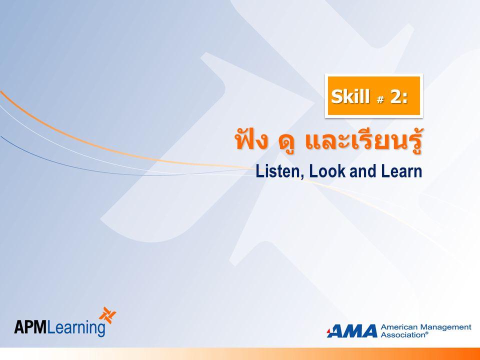 Skill # 2: Listen, Look and Learn ฟัง ดู และเรียนรู้ ฟัง ดู และเรียนรู้