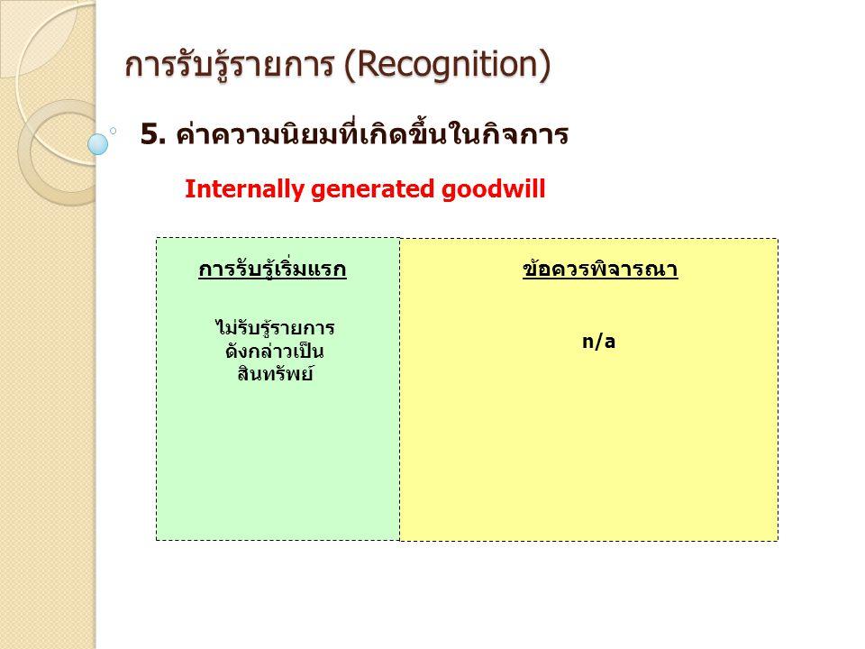การรับรู้รายการ (Recognition) 5. ค่าความนิยมที่เกิดขึ้นในกิจการ การรับรู้เริ่มแรกข้อควรพิจารณา Internally generated goodwill ไม่รับรู้รายการ ดังกล่าวเ