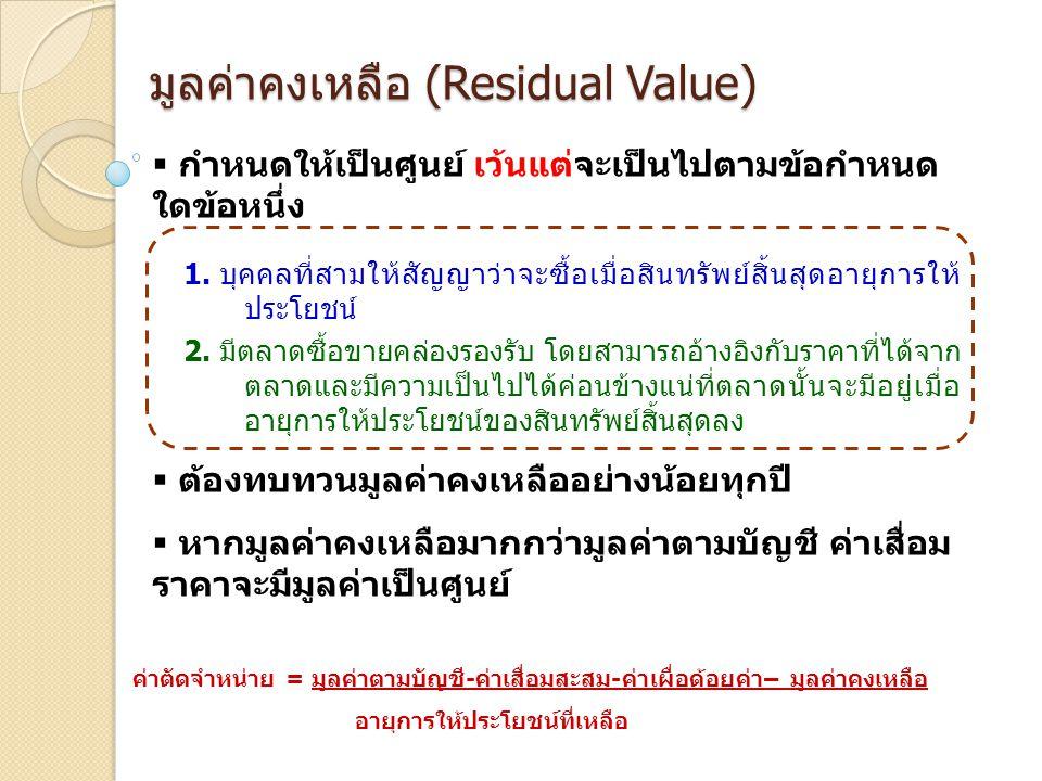 มูลค่าคงเหลือ (Residual Value)  กำหนดให้เป็นศูนย์ เว้นแต่จะเป็นไปตามข้อกำหนด ใดข้อหนึ่ง 1. บุคคลที่สามให้สัญญาว่าจะซื้อเมื่อสินทรัพย์สิ้นสุดอายุการให