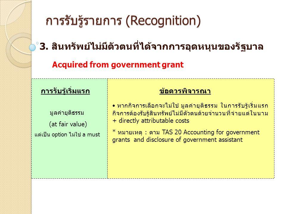 การรับรู้รายการ (Recognition) 3. สินทรัพย์ไม่มีตัวตนที่ได้จากการอุดหนุนของรัฐบาล การรับรู้เริ่มแรกข้อควรพิจารณา มูลค่ายุติธรรม (at fair value) แต่เป็น
