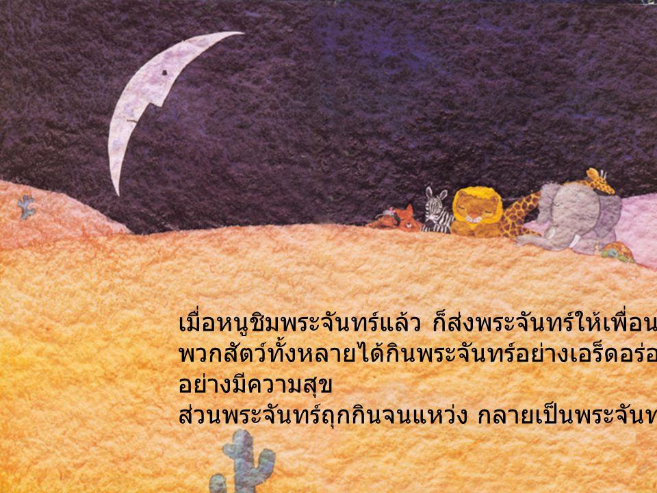 เมื่อหนูชิมพระจันทร์แล้ว ก็ส่งพระจันทร์ให้เพื่อนๆ กิน พวกสัตว์ทั้งหลายได้กินพระจันทร์อย่างเอร็ดอร่อย ต่างก็นอนหลับ อย่างมีความสุข ส่วนพระจันทร์ถุกกินจ