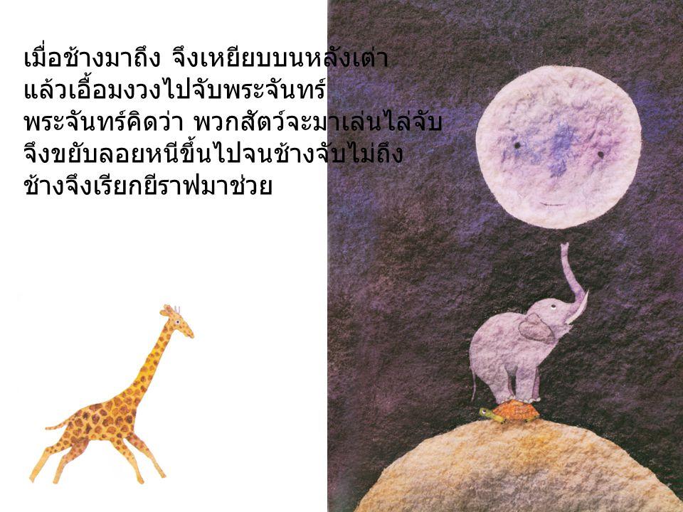 เมื่อยีราฟมาถึง จึงเหยียบบนหลังช้าง ช้างเหยียบบนหลังเต่า แล้วยึดคอไปจับพระจันทร์ พระจันทร์คิดว่า ยีราฟจะมาเล่นไล่จับ จึงขยับลอยหนีขึ้นไปอีก จนยีราฟจับไม่ถึง ยีราฟจึงเรียกม้าลายมาช่วย