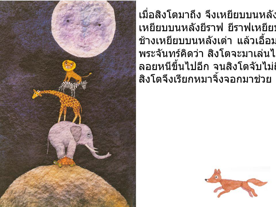 เมื่อหมาจิ้งจอกมาถึง จึงเหยียบบนหลังสิงโต สิงโตเหยียบบนหลังม้าลาย ม้าลายเหยียบบนหลังยีราฟ ยีราฟเหยียบบนหลังช้าง ช้างเหยียบบนหลังเต่า แล้วเอื้อมไปจับพระจันทร์ พระจันทร์คิดว่า หมาจิ้งจอกจะมาเล่นไล่จับ จึงขยับลอยหนีขึ้นไปอีก จนหมาจิ้งจอกจับไม่ถึง หมาจิ้งจอกจึงเรียกลิงมาช่วย