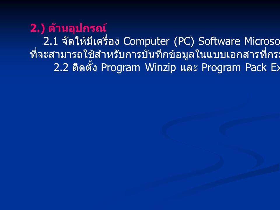 2.) ด้านอุปกรณ์ 2.1 จัดให้มีเครื่อง Computer (PC) Software Microsoft Excel Vertion97 ขึ้นไป ที่จะสามารถใช้สำหรับการบันทึกข้อมูลในแบบเอกสารที่กรมบัญชีกลางกำหนด 2.2 ติดตั้ง Program Winzip และ Program Pack Excel