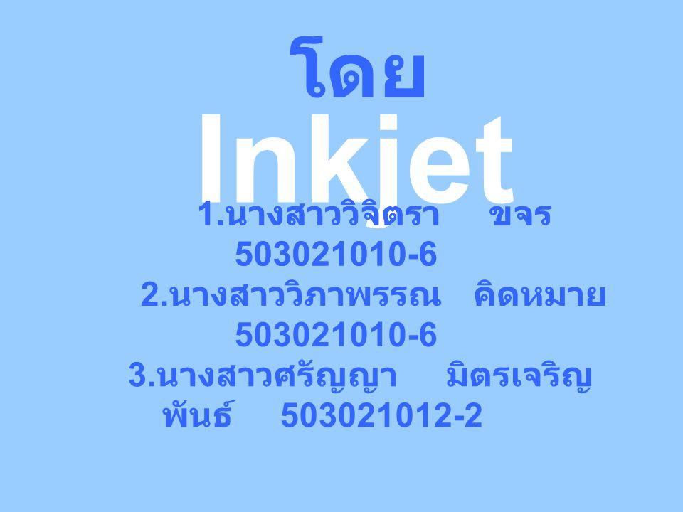 Inkjet โดย 1. นางสาววิจิตรา ขจร 503021010-6 2. นางสาววิภาพรรณ คิดหมาย 503021010-6 3.