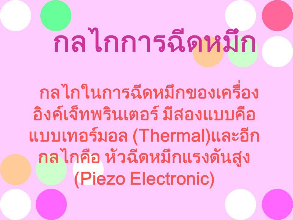 กลไกการฉีดหมึก กลไกในการฉีดหมึกของเครื่อง อิงค์เจ็ทพรินเตอร์ มีสองแบบคือ แบบเทอร์มอล (Thermal)และอีก กลไกคือ หัวฉีดหมึกแรงดันสูง (Piezo Electronic) 