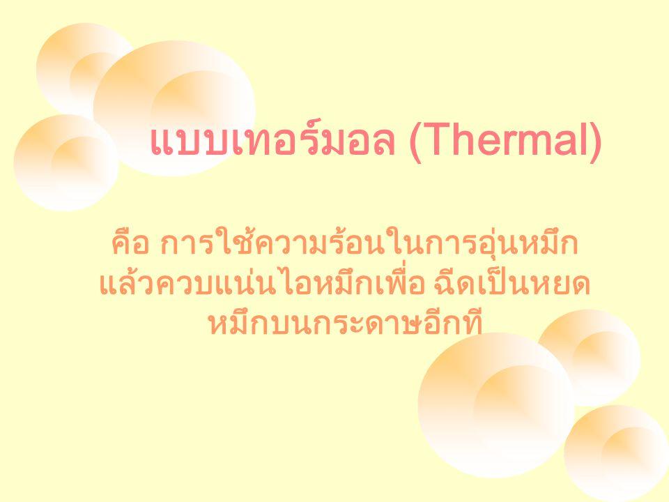 แบบเทอร์มอล (Thermal) คือ การใช้ความร้อนในการอุ่นหมึก แล้วควบแน่นไอหมึกเพื่อ ฉีดเป็นหยด หมึกบนกระดาษอีกที