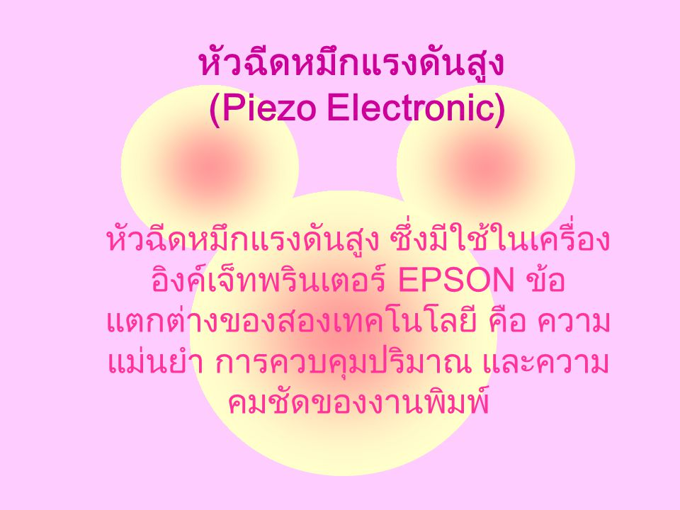 หัวฉีดหมึกแรงดันสูง (Piezo Electronic) หัวฉีดหมึกแรงดันสูง ซึ่งมีใช้ในเครื่อง อิงค์เจ็ทพรินเตอร์ EPSON ข้อ แตกต่างของสองเทคโนโลยี คือ ความ แม่นยำ การควบคุมปริมาณ และความ คมชัดของงานพิมพ์